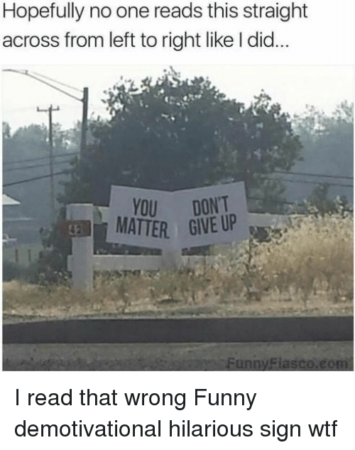 demotivational: Hopefully no one reads this straight  across from left to right like I did...  YOU DONT  MATTER GIVE UP  FunnvFiasco.eo I read that wrong Funny demotivational hilarious sign wtf