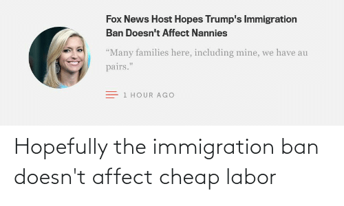 Ban: Hopefully the immigration ban doesn't affect cheap labor