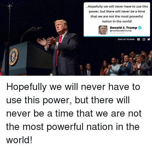 Date, Power, and Time: Hopefully we will never have to use this  power, but there will never be a time  that we are not the most powerful  nation in the world!  Donald J. Trump  @realDonaldTrump  S01 AM 9 Aug 2017  STAY UP TO DATE  n  回 Hopefully we will never have to use this power, but there will never be a time that we are not the most powerful nation in the world!