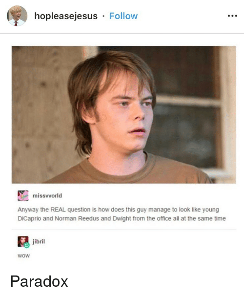Paradox: hopleasejesus Follow  missvvorld  Anyway the REAL question is how does this guy manage to look like young  DiCaprio and Norman Reedus and Dwight from the office all at the same time  jibril  wow Paradox