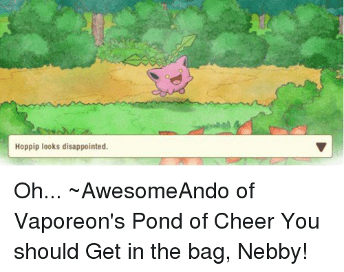 Nebby: Hoppip looks disappointed. Oh... ~AwesomeAndo of Vaporeon's Pond of Cheer  You should Get in the bag, Nebby!