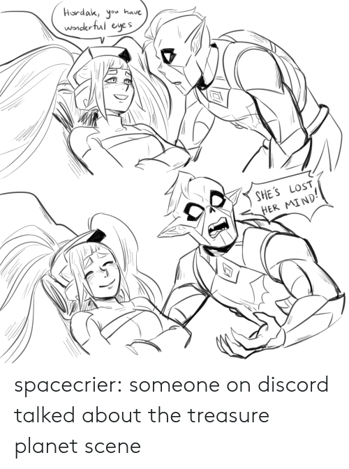 discord: Hordak, yo have  wonderful eyes  SHE'S LOST  HER MIND spacecrier:  someone on discord talked about the treasure planet scene
