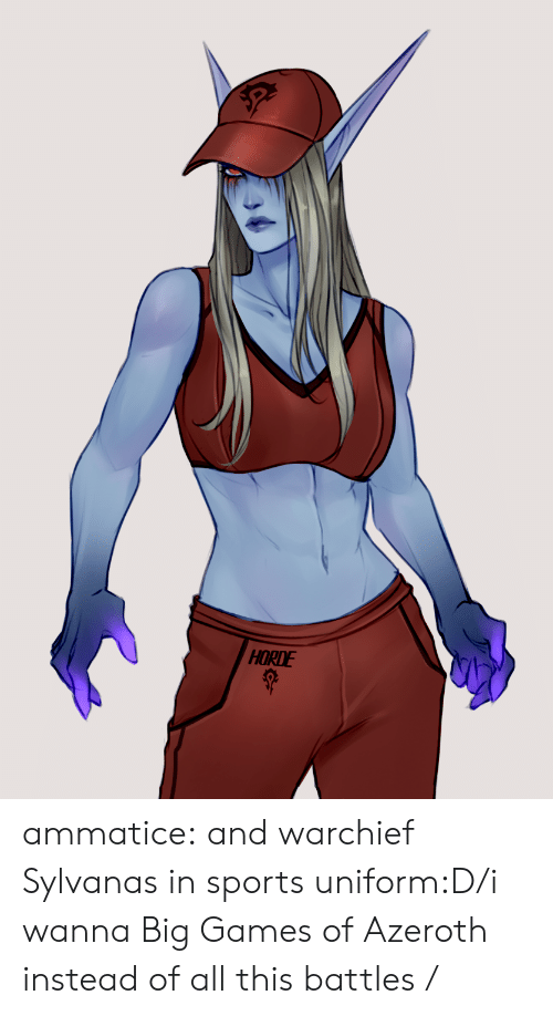 battles: HORDE ammatice:  and warchief Sylvanas in sports uniform:D/i wanna Big Games of Azeroth instead of all this battles /