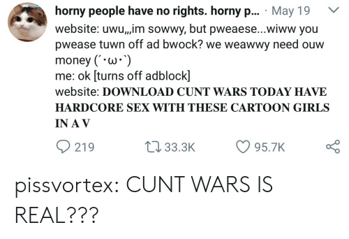 A V: horny people have no rights. horny p... May 19 V  website: uwu,,,im sowwy, but pweaese...wiww you  pwease tuwn off ad bwock? we weawwy need ouw  money (W*  me: ok [turns off adblock]  website: DOWNLOAD CUNT WARS TODAY HAVE  HARDCORE SEX WITH THESE CARTOON GIRLS  IN A V  219  t 33.3K 95.7K pissvortex:  CUNT WARS IS REAL???