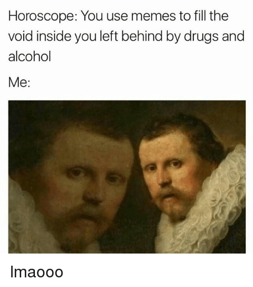 ... use memes to fill the void inside you left behind by drugs and alcohol