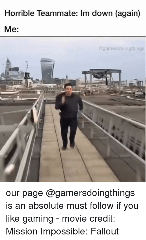 im down: Horrible Teammate: Im down (again)  Me:  @gamersdoingthings our page @gamersdoingthings is an absolute must follow if you like gaming - movie credit: Mission Impossible: Fallout
