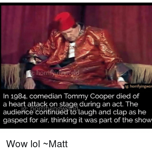 Wow Lol: horrifyinwor  ig horrifyingwor  In 1984. comedian Tommy Cooper died of  a heart attack on stage during an act. The  audierce continued to laugh and clap as he  gasped for air, thinking it was part of the show Wow lol ~Matt