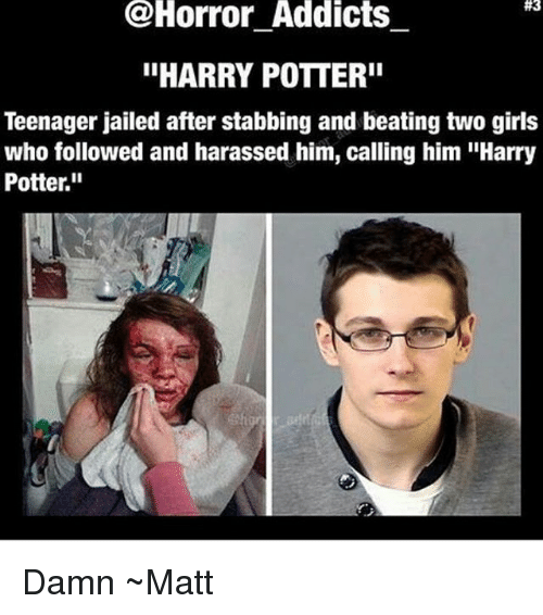 """Girls, Harry Potter, and Memes: @Horror Addicts  #3  """"HARRY POTTER""""  Teenager jailed after stabbing and beating two girls  who followed and harassed him, calling him """"Harry  Potter."""" Damn ~Matt"""