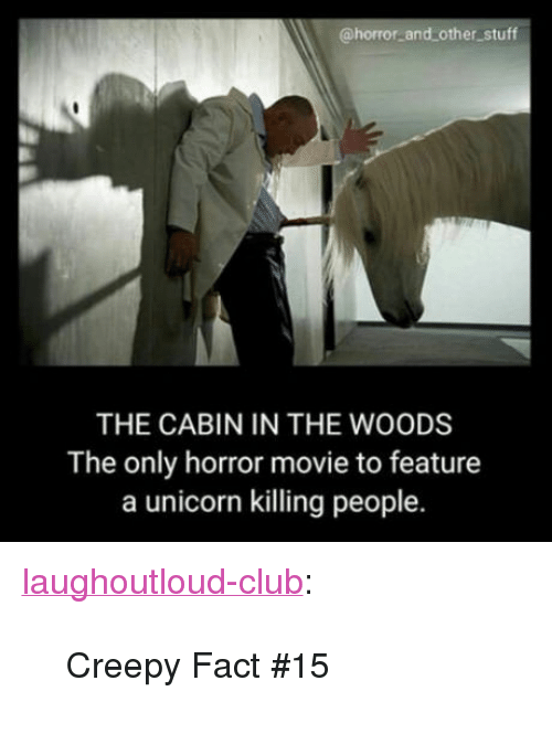 """cabin in the woods: @horror and other stuff  THE CABIN IN THE WOODS  The only horror movie to feature  a unicorn killing people. <p><a href=""""http://laughoutloud-club.tumblr.com/post/159143945681/creepy-fact-15"""" class=""""tumblr_blog"""">laughoutloud-club</a>:</p>  <blockquote><p>Creepy Fact #15</p></blockquote>"""