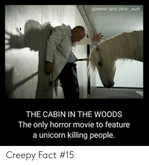cabin in the woods: @horror and other stuff  THE CABIN IN THE WOODS  The only horror movie to feature  a unicorn killing people. Creepy Fact #15