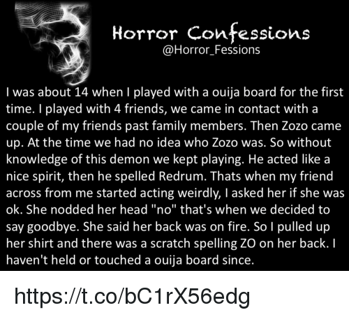 "redrum: Horror confessions  @Horror Fessions  I was about 14 when I played with a ouija board for the first  time. played with 4 friends, we came in contact with a  Couple of my friends past family members. Then ZOZO came  up. At the time we had no idea who Zozo was. So without  knowledge of this demon we kept playing. He acted like a  nice spirit, then he spelled Redrum. Thats when my friend  across from me started acting weirdly, I asked her if she was  ok. She nodded her head ""no"" that's when we decided to  say goodbye. She said her back was on fire. So I pulled up  her shirt and there was a scratch spelling ZO on her back.  haven't held or touched a ouija board since. https://t.co/bC1rX56edg"