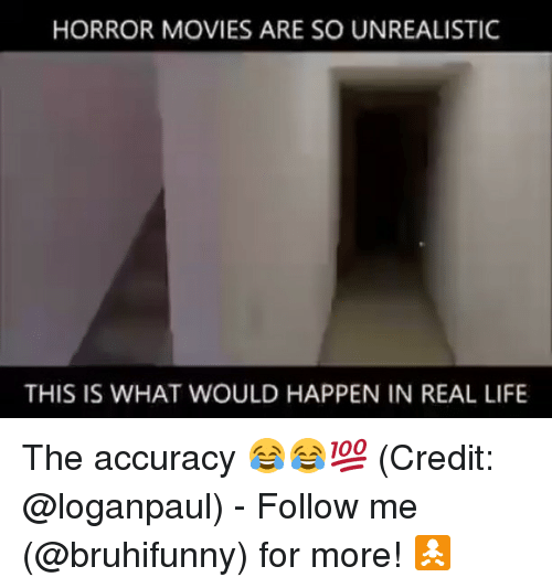 Life, Memes, and Movies: HORROR MOVIES ARE SO UNREALISTIC  THIS IS WHAT WOULD HAPPEN IN REAL LIFE The accuracy 😂😂💯 (Credit: @loganpaul) - Follow me (@bruhifunny) for more! 🚼
