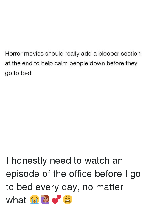 blooper: Horror movies should really add a blooper section  at the end to help calm people down before they  go to bed I honestly need to watch an episode of the office before I go to bed every day, no matter what 😭🙋🏽♀️💕😩