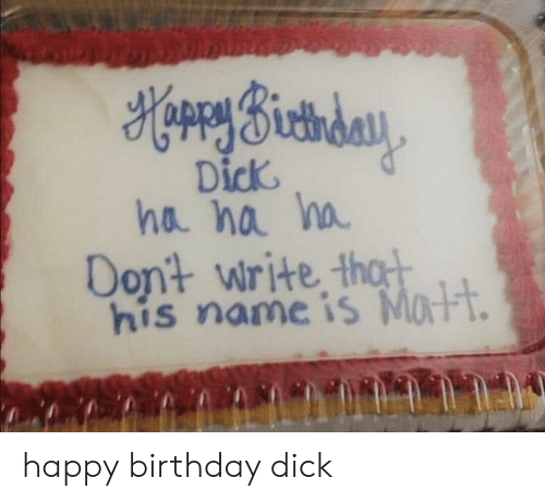 thot: HorrySictiday  Dick  ha na ha  Dont write thot  his name is Matt. happy birthday dick
