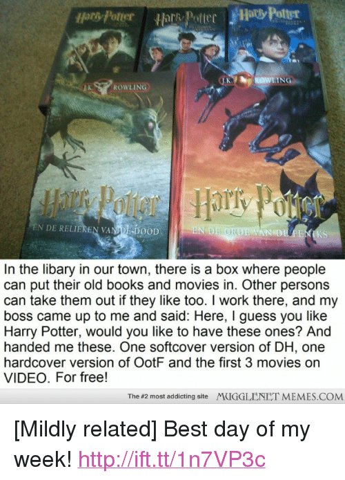 """memes: Hors Potter  ROWLING  EN DE RELIEREN VANA!'DOOD  Epi  AN DE  KS  In the libary in our town, there is a box where people  can put their old books and movies in. Other persons  can take them out if they like too. I work there, and my  boss came up to me and said: Here, I guess you like  Harry Potter, would you like to have these ones? And  handed me these. One softcover version of DH, one  hardcover version of OotF and the first 3 movies on  VIDEO. For free!  The #2 most addicting site  MUGGLENET MEMES.COM <p>[Mildly related] Best day of my week! <a href=""""http://ift.tt/1n7VP3c"""">http://ift.tt/1n7VP3c</a></p>"""