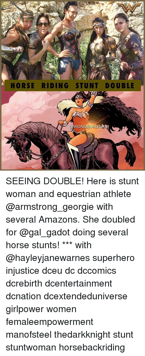 Memes, Superhero, and Horse: HORSE RIDING STUNT DOUBLE  WONDERVAUGAN SEEING DOUBLE! Here is stunt woman and equestrian athlete @armstrong_georgie with several Amazons. She doubled for @gal_gadot doing several horse stunts! *** with @hayleyjanewarnes superhero injustice dceu dc dccomics dcrebirth dcentertainment dcnation dcextendeduniverse girlpower women femaleempowerment manofsteel thedarkknight stunt stuntwoman horsebackriding