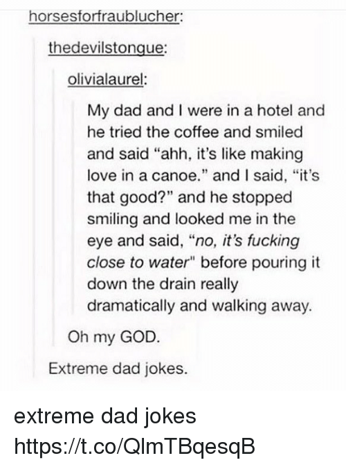 """canoe: horses forfraublucher:  the devilstongue:  olivialaurel  My dad and I were in a hotel and  he tried the coffee and smiled  and said """"ahh, it's like making  love in a canoe  and I said, """"it's  that good?"""" and he stopped  smiling and looked me in the  eye and said, """"no, it's fucking  close to water"""" before pouring it  down the drain really  dramatically and walking away.  Oh my GOD.  Extreme dad jokes. extreme dad jokes https://t.co/QlmTBqesqB"""