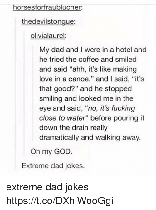 """canoe: horsesforfraublucher  thedevilstongue:  olivialaurel  My dad and I were in a hotel and  he tried the coffee and smiled  and said """"ahh, it's like making  love in a canoe."""" and I said, """"it's  that good?"""" and he stopped  smiling and looked me in the  eye and said, """"no, it's fucking  close to water"""" before pouring it  down the drain really  dramatically and walking away.  Oh my GOD.  Extreme dad jokes. extreme dad jokes https://t.co/DXhlWooGgi"""