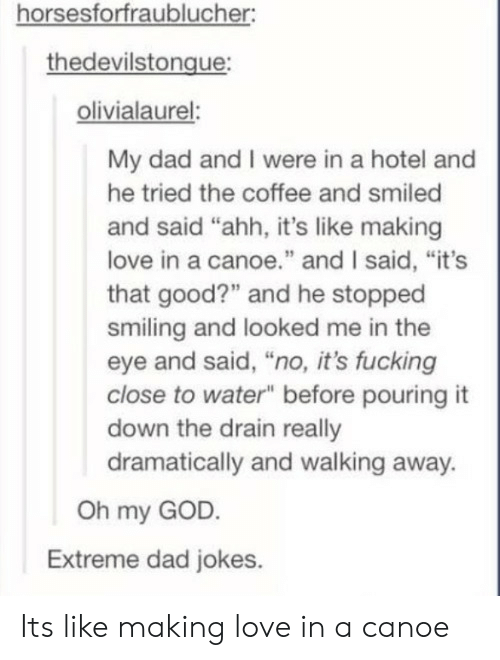"""canoe: horsesforfraublucher  thedevilstongue  olivialaurel:  My dad and I were in a hotel and  he tried the coffee and smiled  and said """"ahh, it's like making  love in a canoe."""" and I said, """"it's  that good?"""" and he stopped  smiling and looked me in the  eye and said, """"no, it's fucking  close to water"""" before pouring it  down the drain really  dramatically and walking away.  Oh my GOD.  Extreme dad jokes. Its like making love in a canoe"""