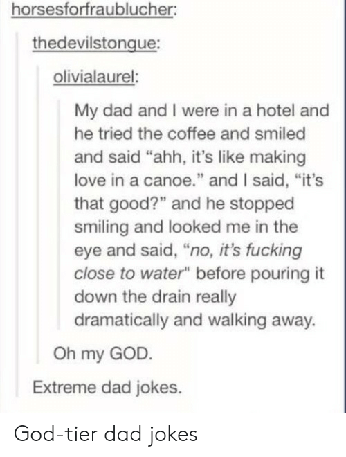 """canoe: horsesforfraublucher  thedevilstongue  olivialaurel:  My dad and I were in a hotel and  he tried the coffee and smiled  and said """"ahh, it's like making  love in a canoe."""" and I said, """"it's  that good?"""" and he stopped  smiling and looked me in the  eye and said, """"no, it's fucking  close to water"""" before pouring it  down the drain really  dramatically and walking away.  Oh my GOD.  Extreme dad jokes. God-tier dad jokes"""