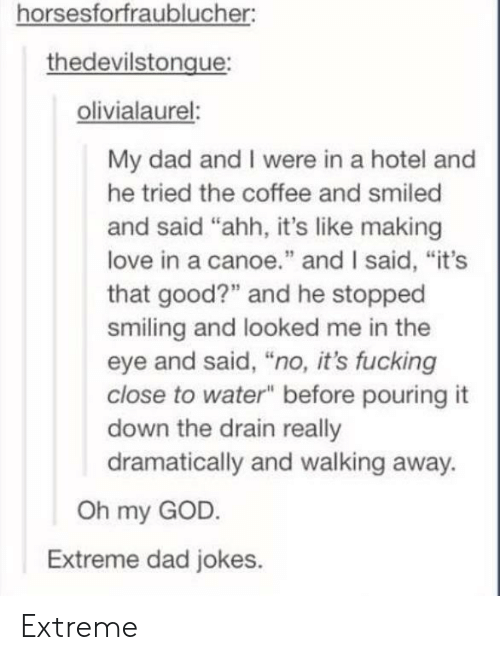 """canoe: horsesforfraublucher:  thedevilstongue  olivialaurel:  My dad and I were in a hotel and  he tried the coffee and smiled  and said """"ahh, it's like making  love in a canoe"""" and I said, """"it's  that good?"""" and he stopped  smiling and looked me in the  eye and said, """"no, it's fucking  close to water"""" before pouring it  down the drain really  dramatically and walking away.  Oh my GOD  Extreme dad jokes. Extreme"""