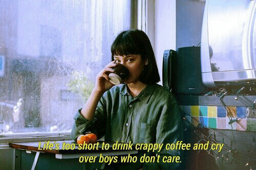 Hort: hort to drink crappý coffee and cry  over boys who don't care