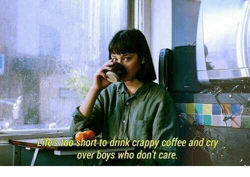 Hort: hort to drink crappy coffee and cry  over boys who don't care