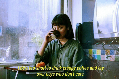 Hort: hort-to drink crappy coffee and cry  over boys who don't care