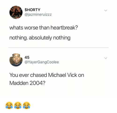 Michael Vick, Nfl, and Michael: $HORTY  @jazmineruizzz  whats worse than heartbreak?  nothing. absolutely nothing  45  @YayerGangCoolee  You ever chased Michael Vick on  Madden 2004? 😂😂😂