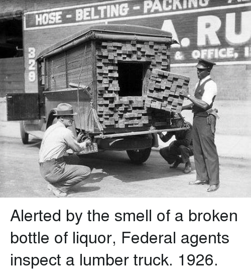 Belting: HOSE BELTING PACKINU  & OFFICE, Alerted by the smell of a broken bottle of liquor, Federal agents inspect a lumber truck. 1926.