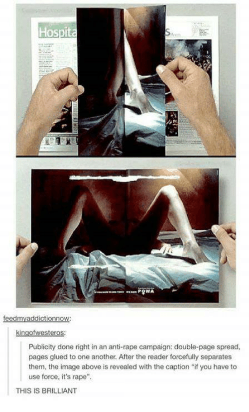 """Anti Rape: Hospita  addictionnow  ter  Publicity done right in an anti-rape campaign: double-page spread,  pages glued to one another. After the reader forcefully separates  them, the image above is revealed with the caption """"if you have to  use force, it's rape""""  THIS IS BRILLIANT"""