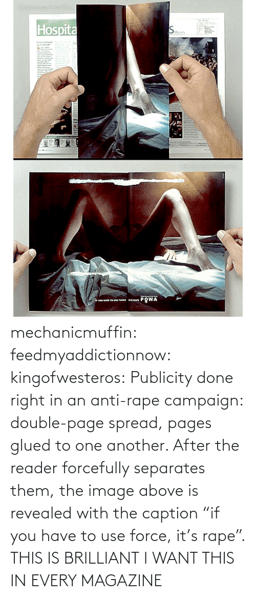 """Anti Rape: Hospita  Aevin  PO WA  v mechanicmuffin:  feedmyaddictionnow:  kingofwesteros:  Publicity done right in an anti-rape campaign: double-page spread, pages glued to one another. After the reader forcefully separates them, the image above is revealed with the caption """"if you have to use force, it's rape"""".  THIS IS BRILLIANT  I WANT THIS IN EVERY MAGAZINE"""
