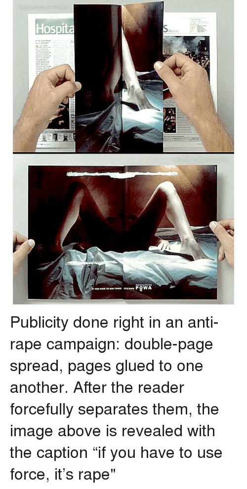 """Anti Rape: Hospita Publicity done right in an anti-rape campaign: double-page spread, pages glued to one another. After the reader forcefully separates them, the image above is revealed with the caption """"if you have to use force, it's rape"""""""