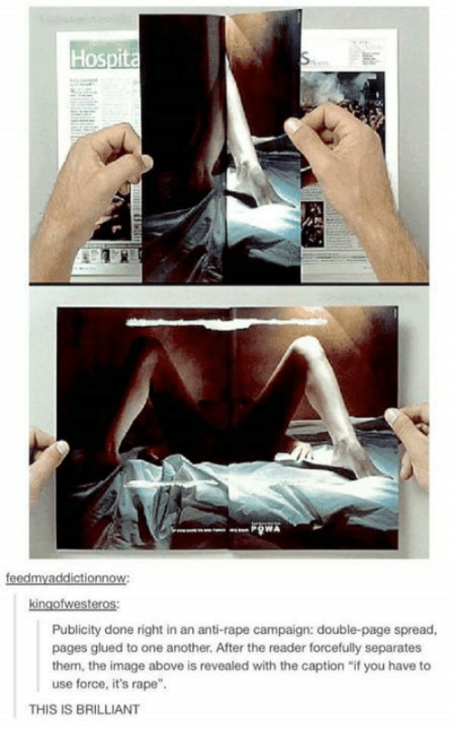 """Anti Rape: Hospita  Publicity done right in an anti-rape campaign: double-page spread,  pages glued to one another. After the reader forcefully separates  them, the image above is revealed with the caption """"if you have to  use force, it's rape"""".  THIS IS BRILLIANT"""