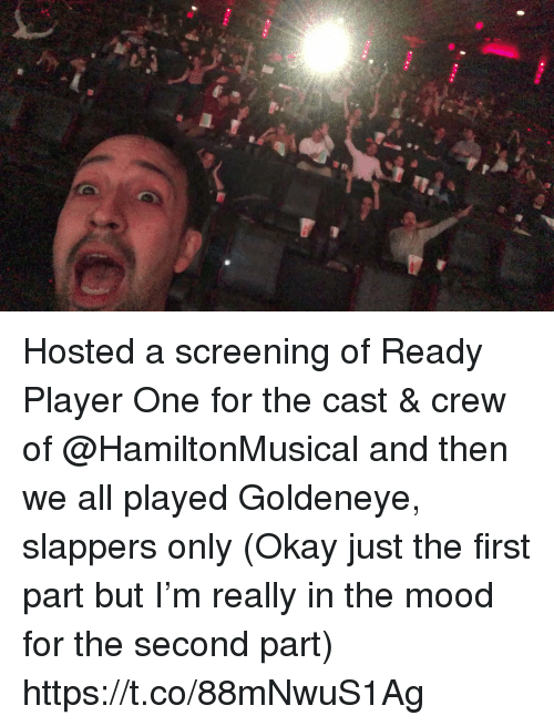 screening: Hosted a screening of Ready Player One for the cast & crew of @HamiltonMusical and then we all played Goldeneye, slappers only (Okay just the first part but I'm really in the mood for the second part) https://t.co/88mNwuS1Ag