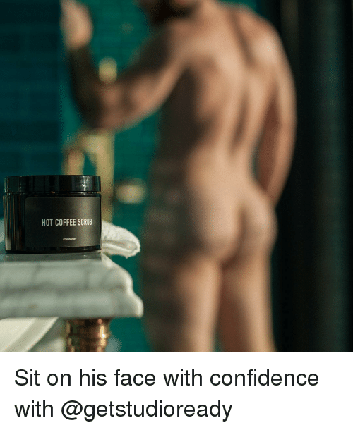 Confidence, Memes, and Coffee: HOT COFFEE SCRUB Sit on his face with confidence with @getstudioready