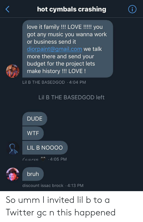 cymbals: hot cymbals crashing  love it family!!! LOVE !!!! you  got any music you wanna work  or business send it  diorpaint@gmail.com we talk  more there and send your  budget for the project lets  make history!!! LOVE!  Lil B THE BASEDGOD 4:04 PM  Lil B THE BASEDGOD left  DUDE  WTF  LIL B NOOO0  tauren  4:05 PM  bruh  discount issac brock 4:13 PM So umm I invited lil b to a Twitter gc n this happened