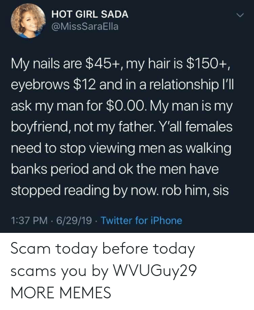 eyebrows: HOT GIRL SADA  @MissSaraElla  My nails are $45+, my hair is $150+,  eyebrows $12 and in a relationship I'll  ask my man for $0.00. My man is my  boyfriend, not my father. Y'all females  need to stop viewing men as walking  banks period and ok the men have  stopped reading by now. rob him, sis  1:37 PM 6/29/19 Twitter for iPhone Scam today before today scams you by WVUGuy29 MORE MEMES
