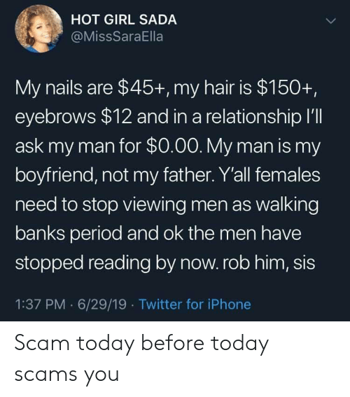 eyebrows: HOT GIRL SADA  @MissSaraElla  My nails are $45+, my hair is $150+,  eyebrows $12 and in a relationship I'll  ask my man for $0.00. My man is my  boyfriend, not my father. Y'all females  need to stop viewing men as walking  banks period and ok the men have  stopped reading by now. rob him, sis  1:37 PM 6/29/19 Twitter for iPhone Scam today before today scams you