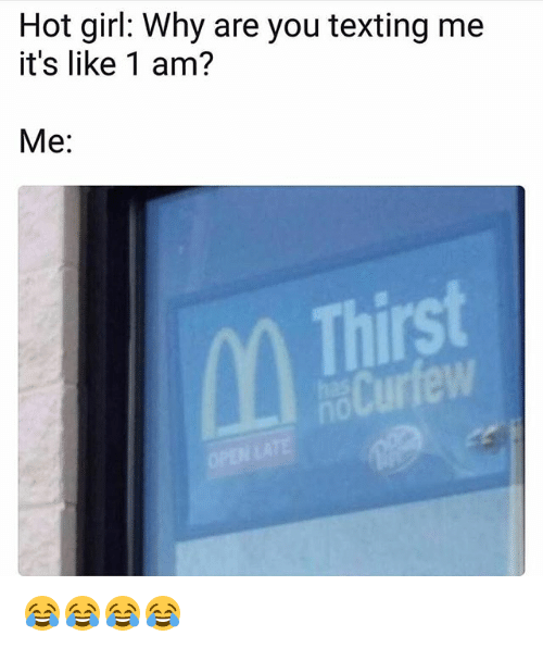 Hot Girls: Hot girl: Why are you texting me  it's like 1 am?  Me:  Thirst 😂😂😂😂