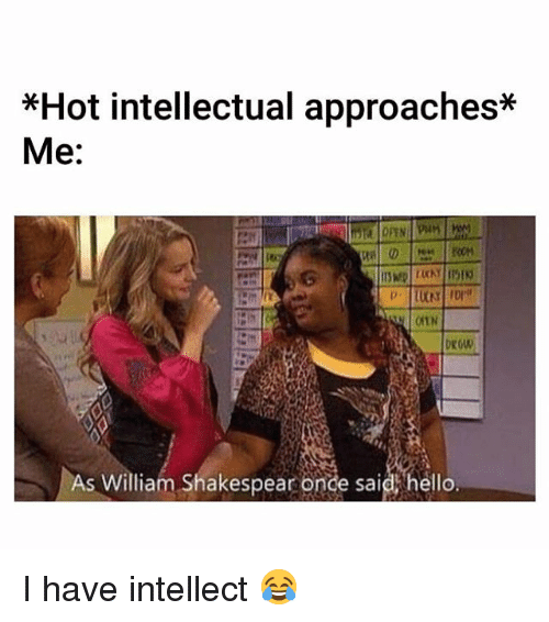 Hello, Memes, and 🤖: *Hot intellectual approaches*  Me:  0  As William Shakespear onde said hello. I have intellect 😂