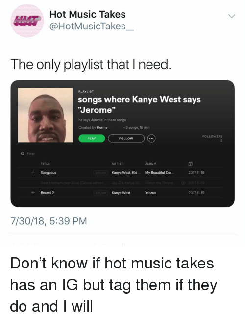"Beautiful, Kanye, and Music: Hot Music Takes  @HotMusicTakes  The only playlist that I need  PLAYLIST  songs where Kanye West says  Jerome""  he says Jerome in these songs  Created by Hermy  3 songs, 15 min  FOLLOWERS  PLAY  FOLLOW  Q Filter  TITLE  ARTIST  ALBUM  + Gorgeous  Kanye West, Kid.  My Beautiful Dar.  2017-11-19  EXPLIC  2017-11-19  +Bound 2  Kanye West  Yeezus  2017-11-19  7/30/18, 5:39 PM Don't know if hot music takes has an IG but tag them if they do and I will"