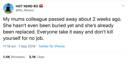 Hasnt: HOT NERD RO  @Ro_Reveur  My mums colleague passed away about 2 weeks ago.  She hasn't even been buried yet and she's already  been replaced. Everyone take it easy and don't kill  yourself for no job.  11:18 am · 7 Sep 2019 · Twitter for iPhone  3.1K Likes  1.4K Retweets
