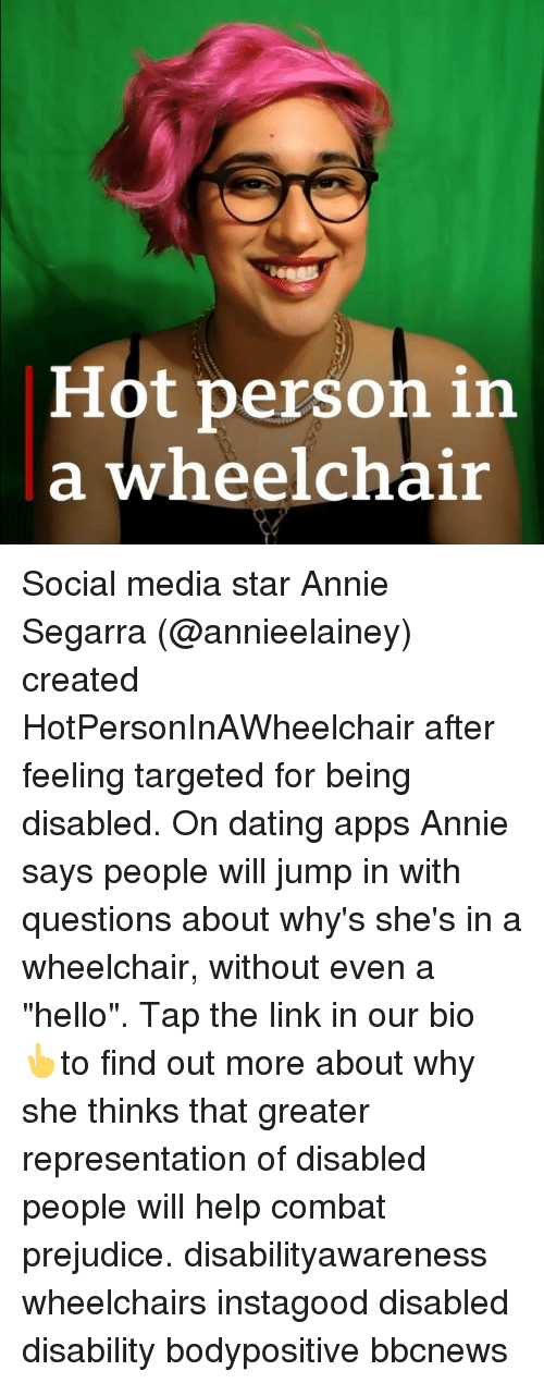 "prejudice: Hot person in  a wheelchair Social media star Annie Segarra (@annieelainey) created HotPersonInAWheelchair after feeling targeted for being disabled. On dating apps Annie says people will jump in with questions about why's she's in a wheelchair, without even a ""hello"". Tap the link in our bio 👆to find out more about why she thinks that greater representation of disabled people will help combat prejudice. disabilityawareness wheelchairs instagood disabled disability bodypositive bbcnews"