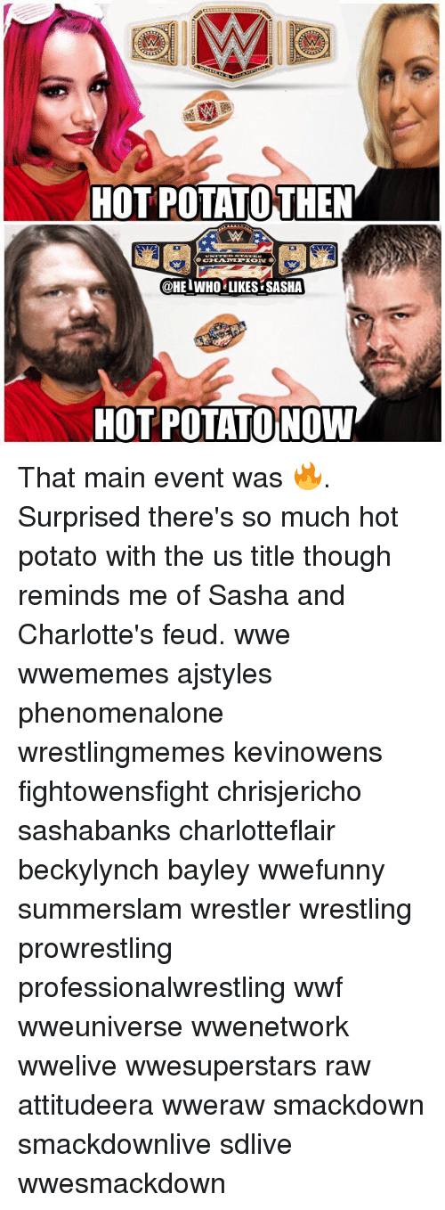 wwf: HOT POTATOTHEN  @HEIWHO LIKES SASHA  HOT POTATO NOW That main event was 🔥. Surprised there's so much hot potato with the us title though reminds me of Sasha and Charlotte's feud. wwe wwememes ajstyles phenomenalone wrestlingmemes kevinowens fightowensfight chrisjericho sashabanks charlotteflair beckylynch bayley wwefunny summerslam wrestler wrestling prowrestling professionalwrestling wwf wweuniverse wwenetwork wwelive wwesuperstars raw attitudeera wweraw smackdown smackdownlive sdlive wwesmackdown
