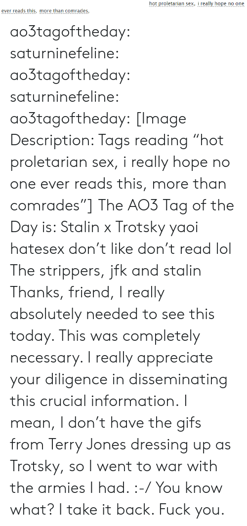 "Trotsky: hot proletarian sex, i really hope no one  ever reads this, more than comrades, ao3tagoftheday:  saturninefeline:  ao3tagoftheday: saturninefeline:   ao3tagoftheday:  [Image Description: Tags reading ""hot proletarian sex, i really hope no one ever reads this, more than comrades""]  The AO3 Tag of the Day is: Stalin x Trotsky yaoi hatesex don't like don't read lol   The strippers, jfk and stalin   Thanks, friend, I really absolutely needed to see this today. This was completely necessary. I really appreciate your diligence in disseminating this crucial information.  I mean, I don't have the gifs from Terry Jones dressing up as Trotsky, so I went to war with the armies I had. :-/  You know what? I take it back. Fuck you."
