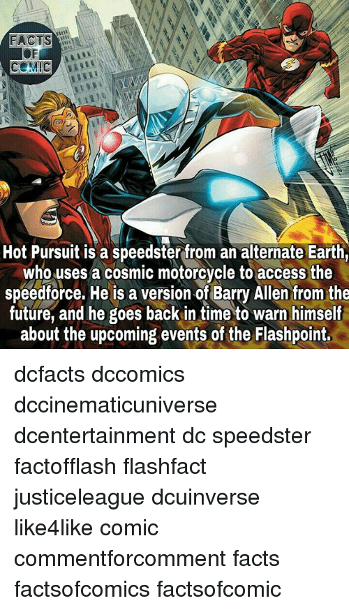 warne: Hot Pursuit is a speedster from an alternate Earth,  who uses a cosmic motorcycle to access the  speedforce. He is a version of Barry Allen from the  future, and he goes back in time to warn himself  about the upcoming events of the Flashpoint. dcfacts dccomics dccinematicuniverse dcentertainment dc speedster factofflash flashfact justiceleague dcuinverse like4like comic commentforcomment facts factsofcomics factsofcomic
