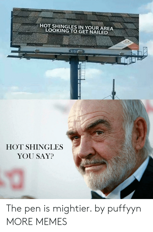 sig: HOT SHINGLES IN YOUR AREA  LOOKING TO GET NAILED  SIG  HOT SHINGLES  YOU SAY? The pen is mightier. by puffyyn MORE MEMES