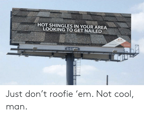 roofie: HOT SHINGLES IN YOUR AREA  LOOKING TO GET NAILED  SIMONIS  aww  SIGM Just don't roofie 'em. Not cool, man.
