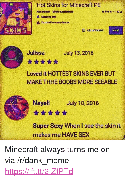 """turns me on: Hot Skins for Minecraft PE  Alex Muhtar  Books & Reference  148 오  Everyone 10+  You dnt haveany devices  SKINS  Add to Wishlist  install  Julissa  ☆습☆습습  Loved it HOTTEST SKINS EVER BUT  MAKE THHE BOOBS MORE SEEABLE  July 13, 2016  Nayeli July 10, 2016  ☆☆☆습습  Super Sexy When I see the skin it  makes me HAVE SEX <p>Minecraft always turns me on. via /r/dank_meme <a href=""""https://ift.tt/2IZfPTd"""">https://ift.tt/2IZfPTd</a></p>"""